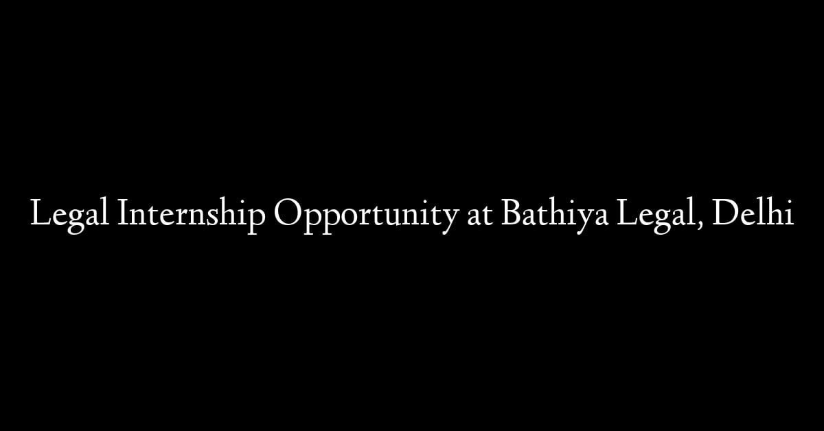 Legal Internship Opportunity at Bathiya Legal, Delhi
