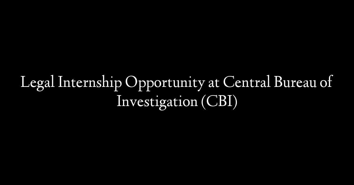 Legal Internship Opportunity at Central Bureau of Investigation (CBI)