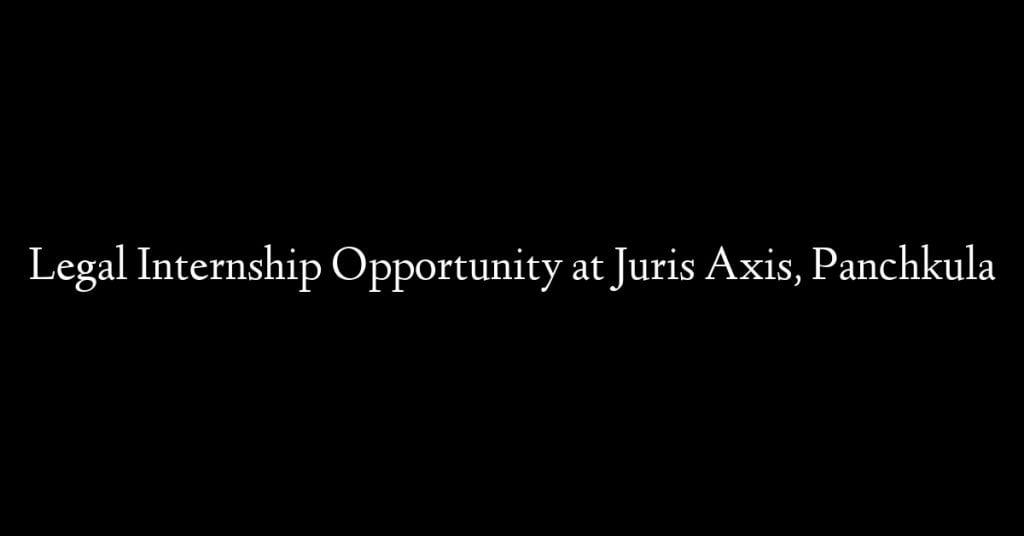 Legal Internship Opportunity at Juris Axis, Panchkula