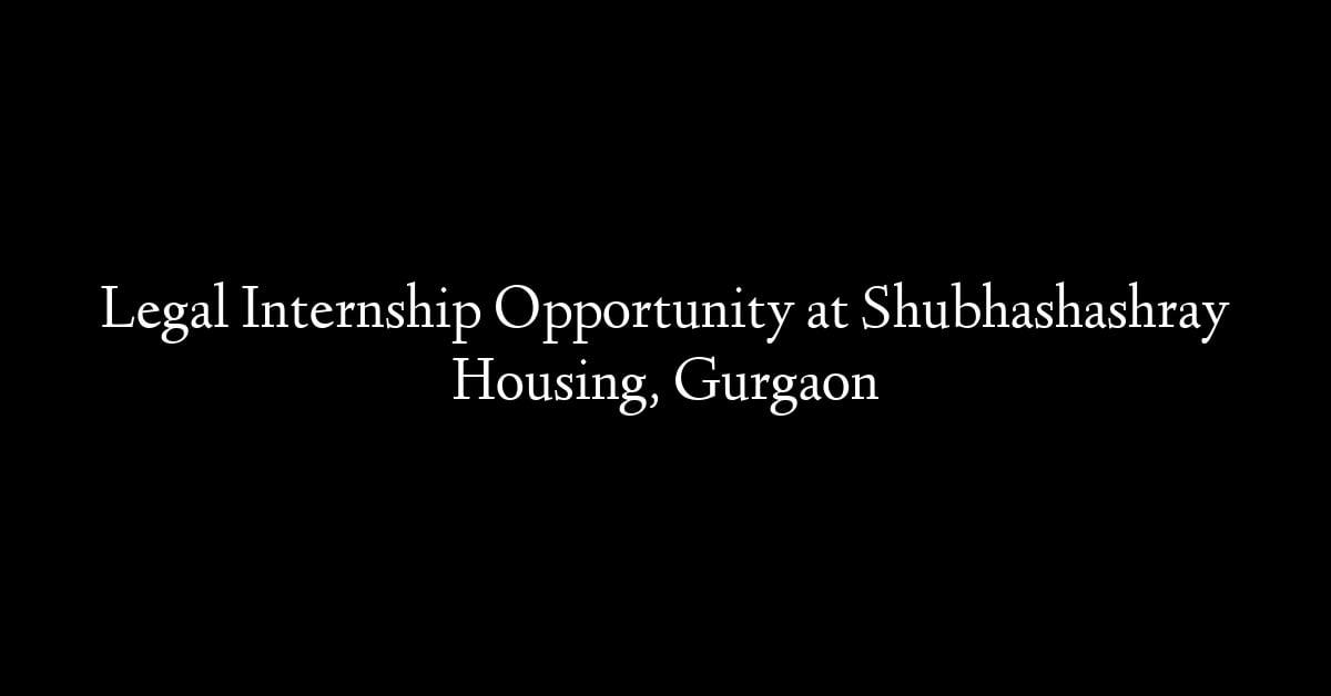Legal Internship Opportunity at Shubhashashray Housing, Gurgaon