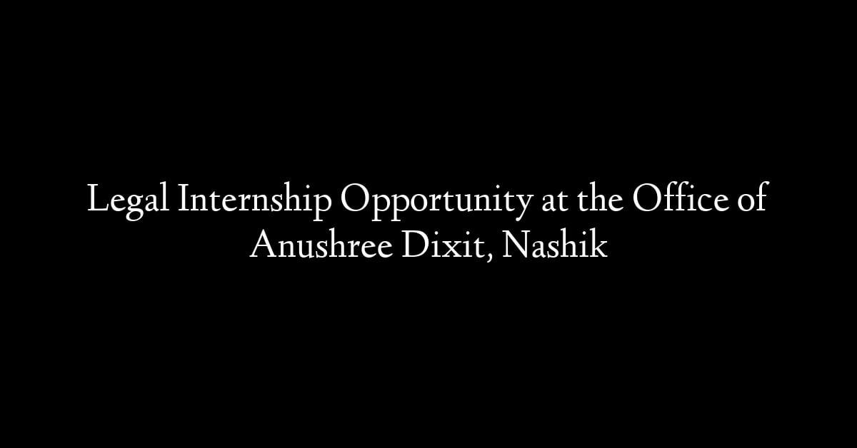 Legal Internship Opportunity at the Office of Anushree Dixit, Nashik