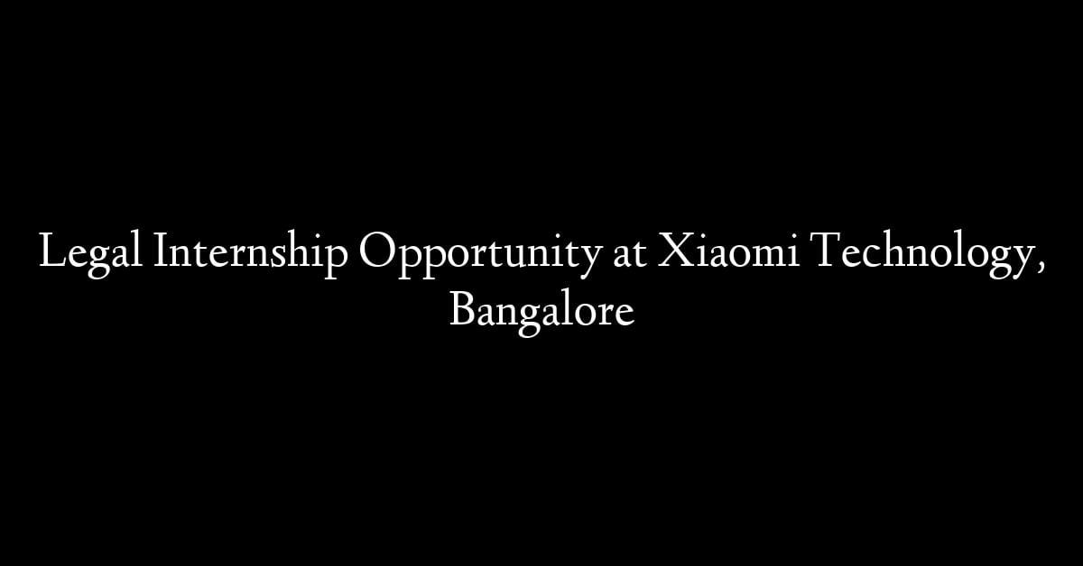 Legal Internship Opportunity at Xiaomi Technology, Bangalore