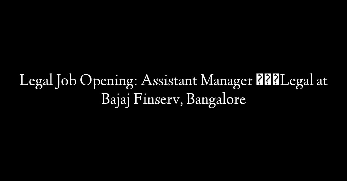 Legal Job Opening: Assistant Manager – Legal at Bajaj Finserv, Bangalore