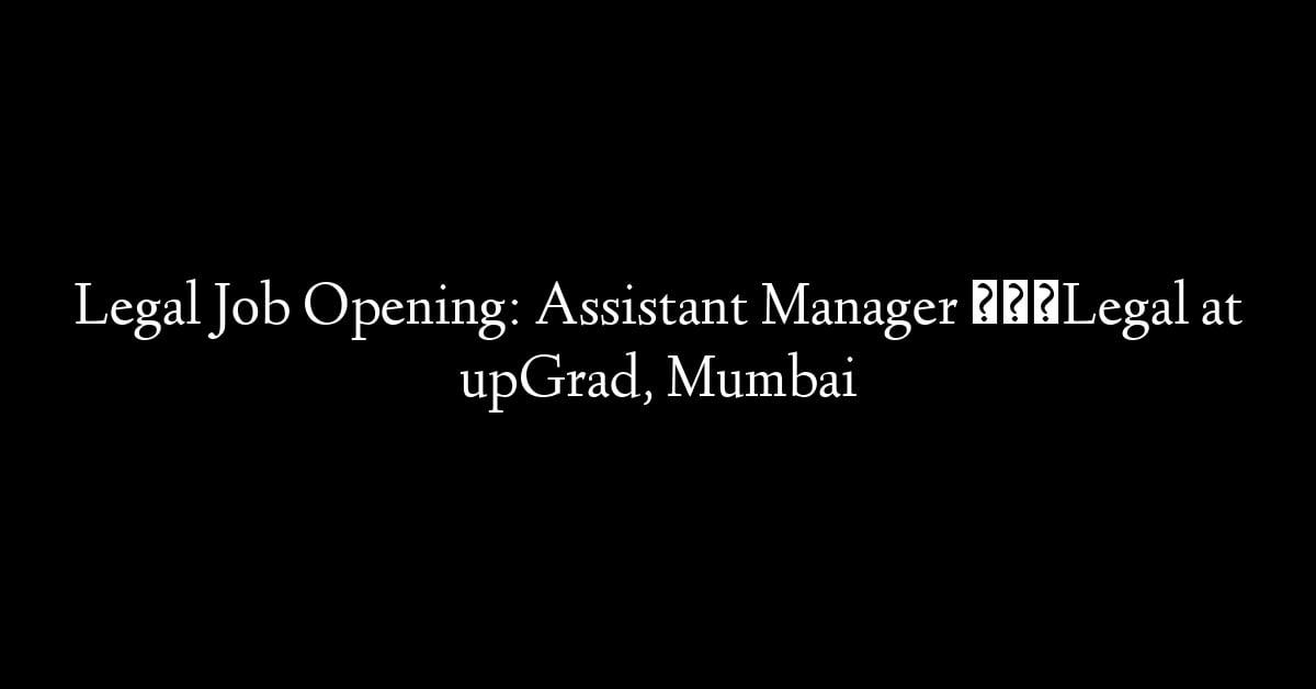 Legal Job Opening: Assistant Manager – Legal at upGrad, Mumbai