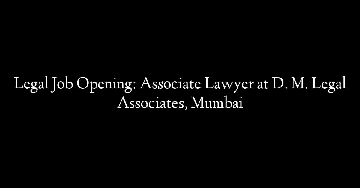 Legal Job Opening: Associate Lawyer at D. M. Legal Associates, Mumbai