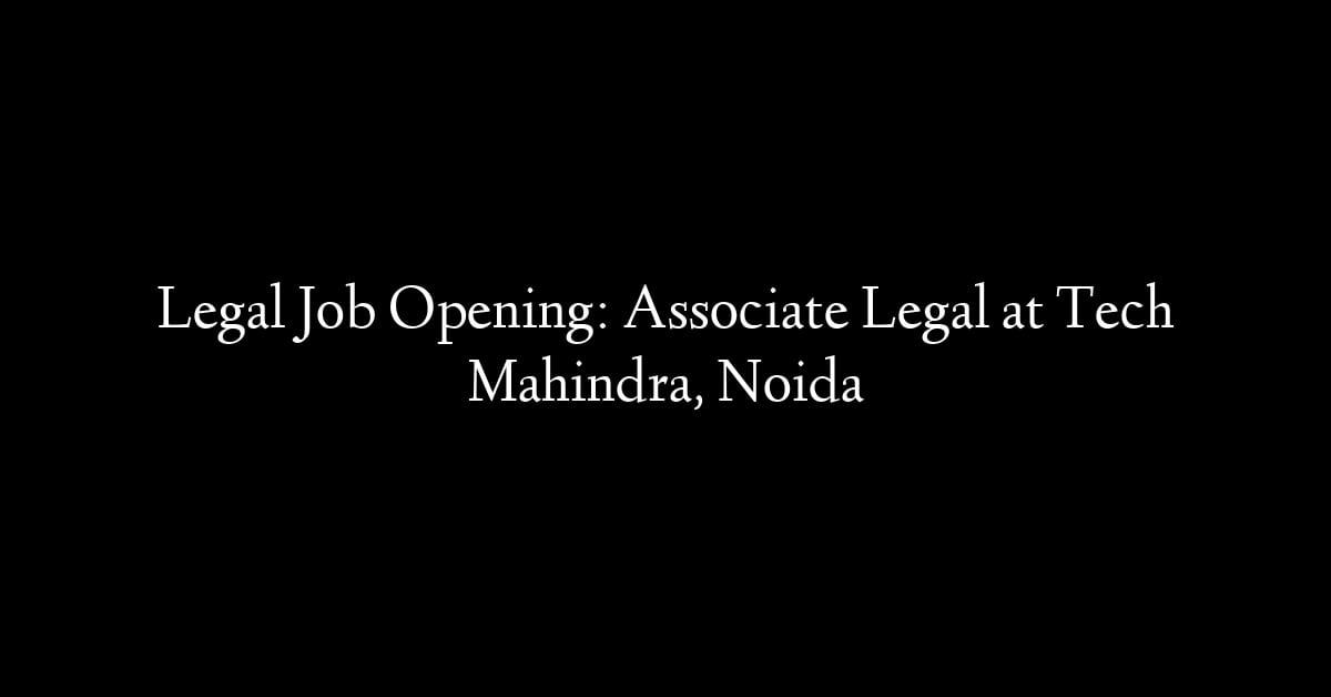 Legal Job Opening: Associate Legal at Tech Mahindra, Noida