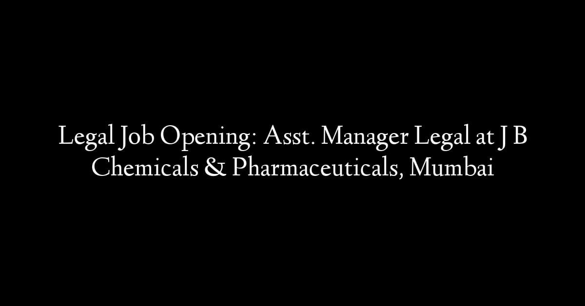 Legal Job Opening: Asst. Manager Legal at J B Chemicals & Pharmaceuticals, Mumbai