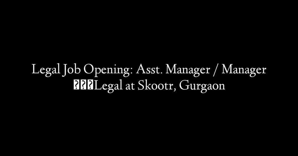 Legal Job Opening: Asst. Manager / Manager – Legal at Skootr, Gurgaon