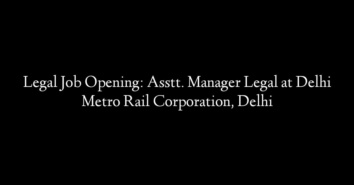 Legal Job Opening: Asstt. Manager Legal at Delhi Metro Rail Corporation, Delhi