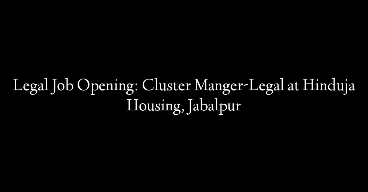 Legal Job Opening: Cluster Manger-Legal at Hinduja Housing, Jabalpur