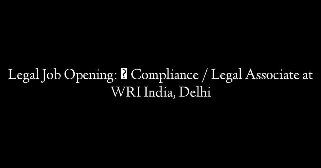 Legal Job Opening:  Compliance / Legal Associate at WRI India, Delhi