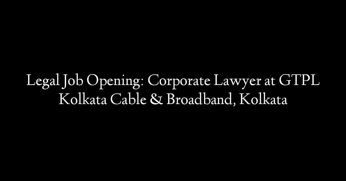 Legal Job Opening: Corporate Lawyer at GTPL Kolkata Cable & Broadband, Kolkata