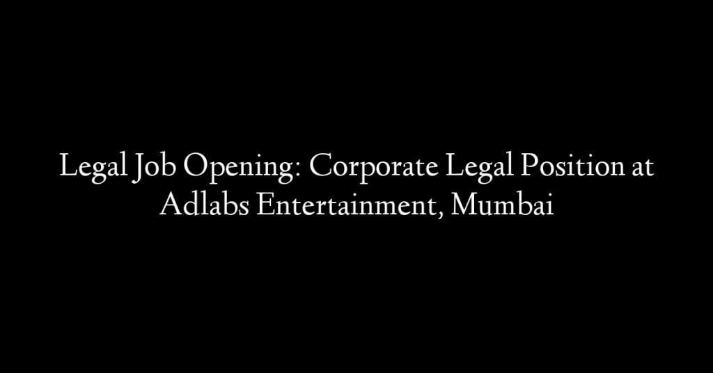Legal Job Opening: Corporate Legal Position at Adlabs Entertainment, Mumbai