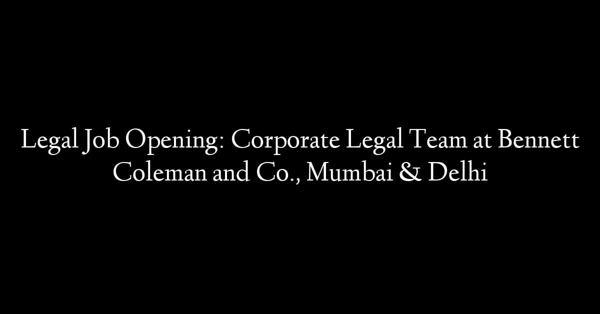 Legal Job Opening: Corporate Legal Team at Bennett Coleman and Co., Mumbai & Delhi
