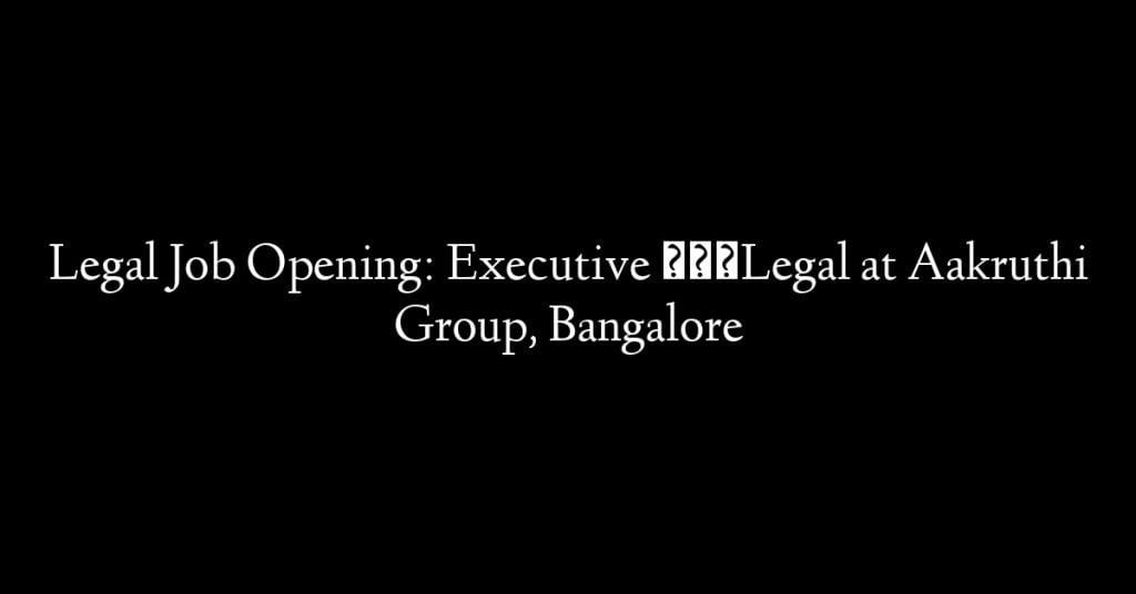 Legal Job Opening: Executive – Legal at Aakruthi Group, Bangalore