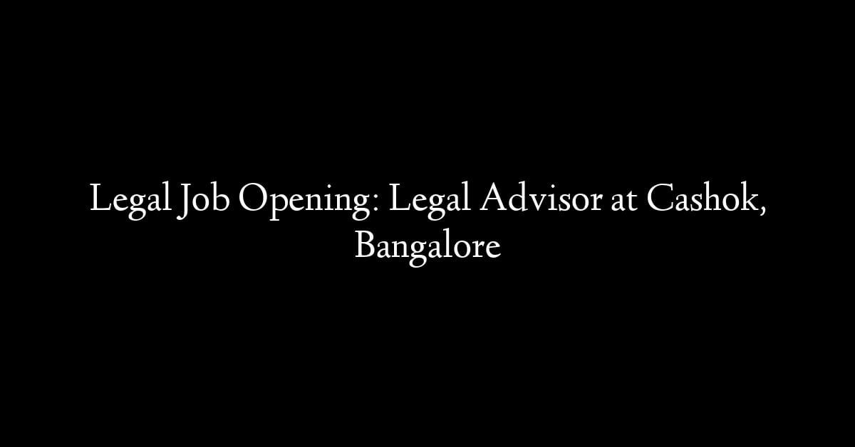 Legal Job Opening: Legal Advisor at Cashok, Bangalore