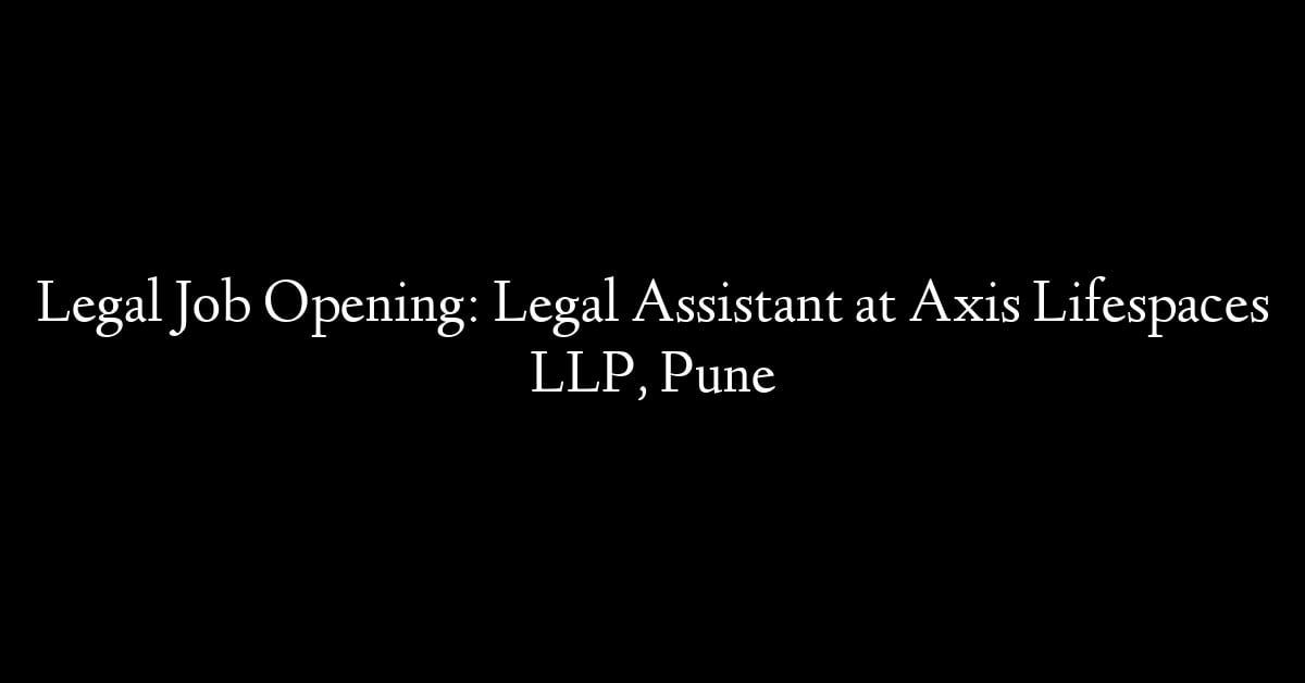 Legal Job Opening: Legal Assistant at Axis Lifespaces LLP, Pune