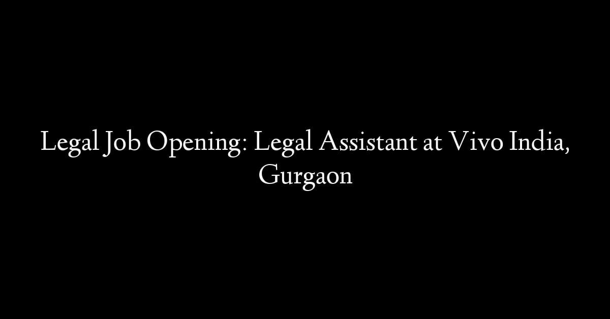 Legal Job Opening: Legal Assistant at Vivo India, Gurgaon