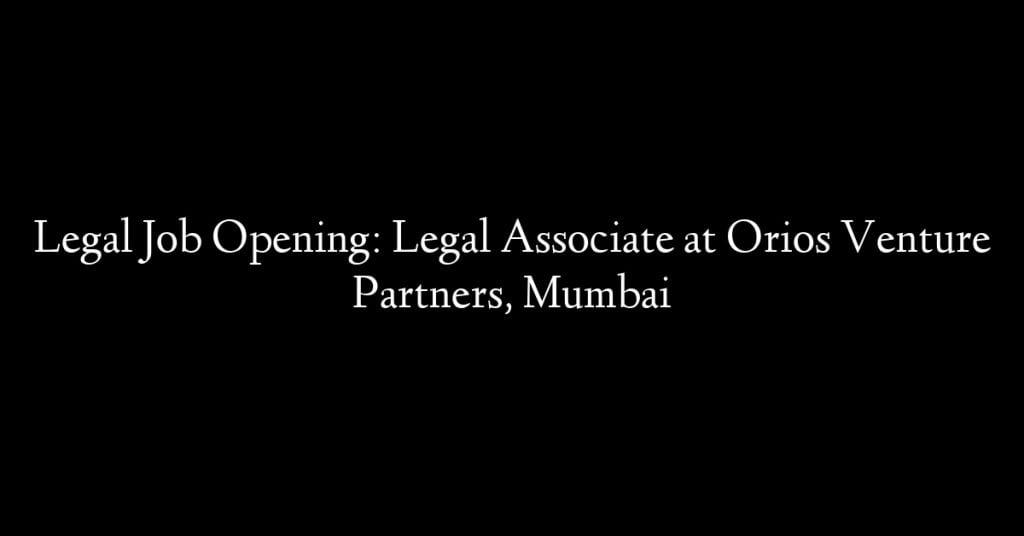 Legal Job Opening: Legal Associate at Orios Venture Partners, Mumbai