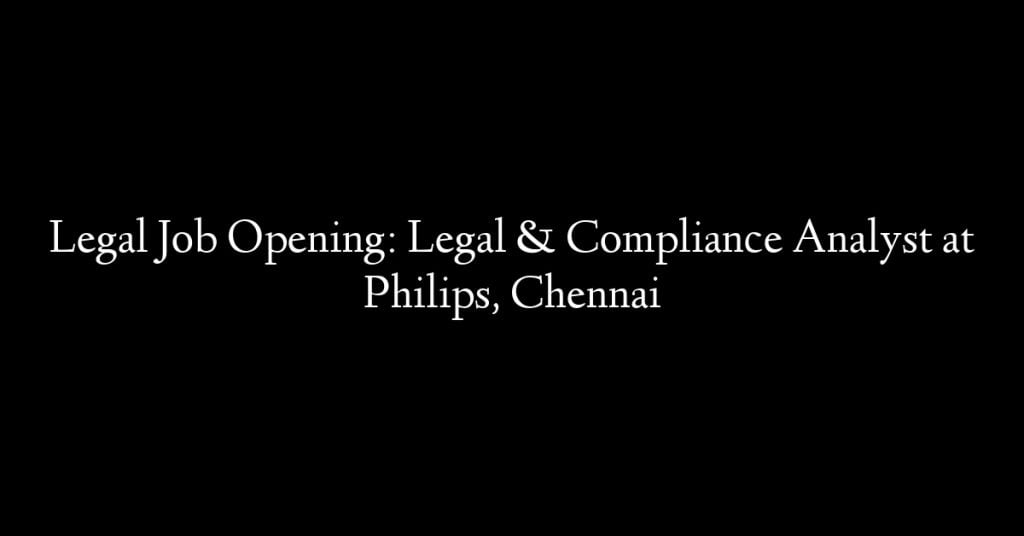 Legal Job Opening: Legal & Compliance Analyst at Philips, Chennai