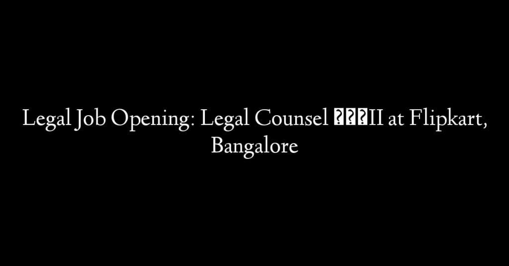 Legal Job Opening: Legal Counsel – II at Flipkart, Bangalore