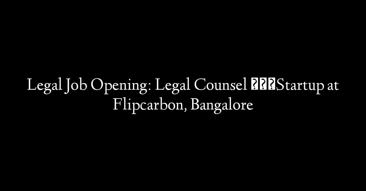 Legal Job Opening: Legal Counsel – Startup at Flipcarbon, Bangalore