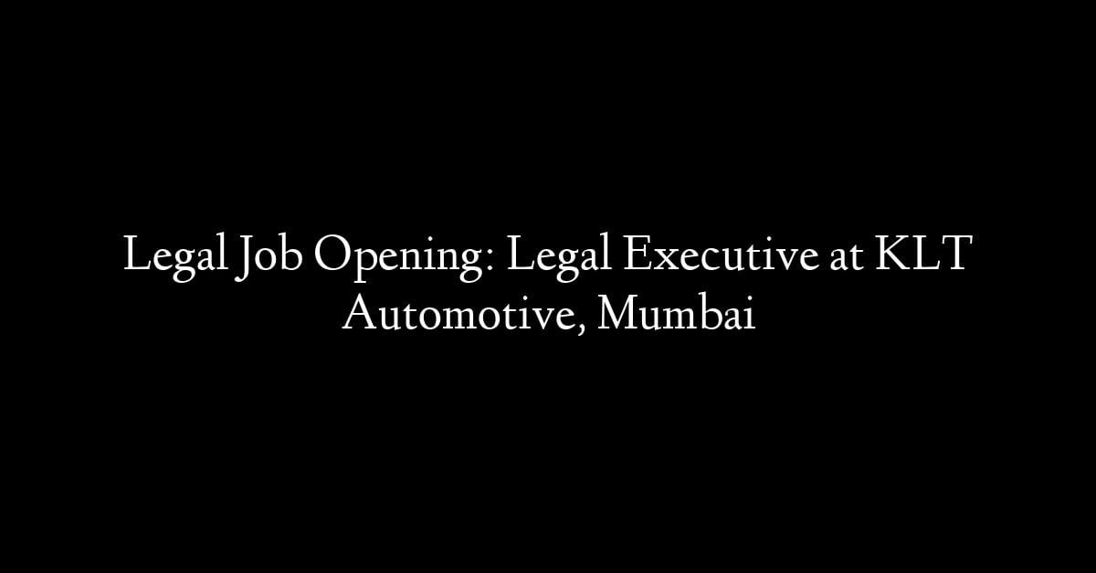 Legal Job Opening: Legal Executive at KLT Automotive, Mumbai