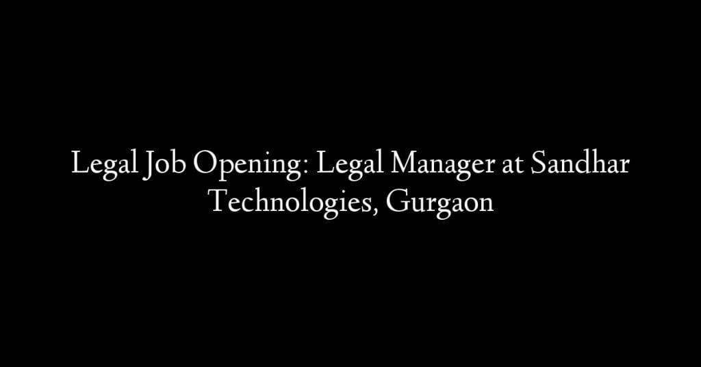 Legal Job Opening: Legal Manager at Sandhar Technologies, Gurgaon