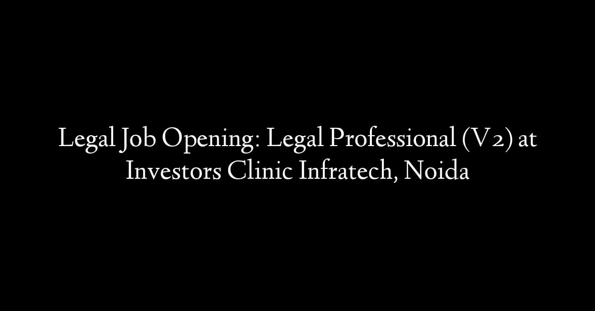 Legal Job Opening: Legal Professional (V2) at Investors Clinic Infratech, Noida