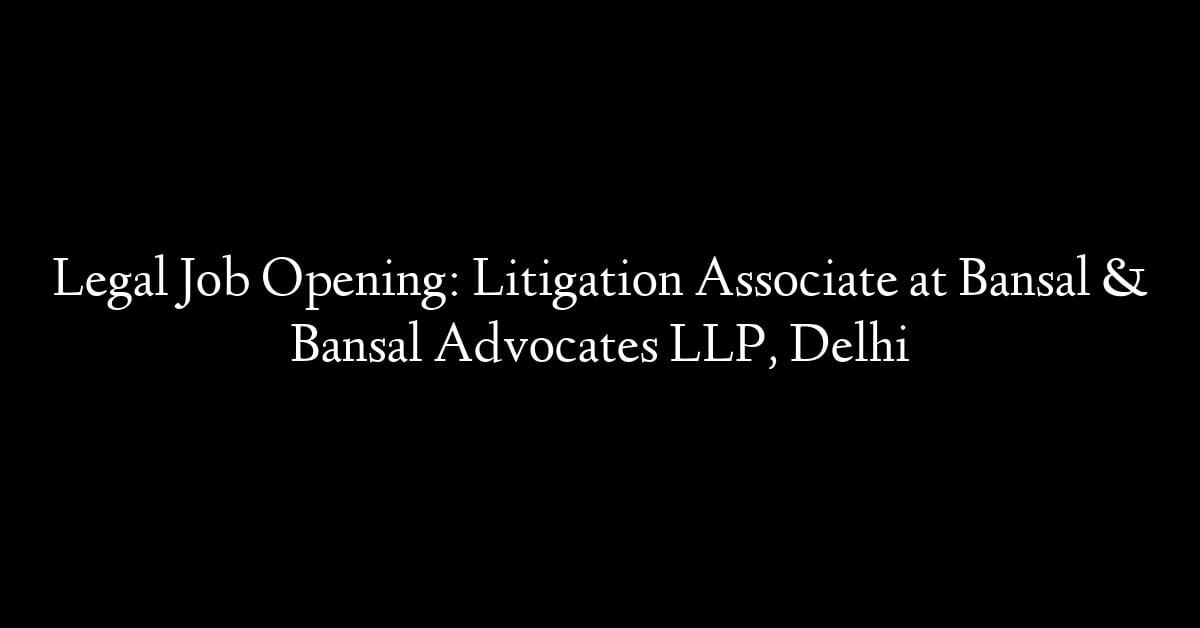 Legal Job Opening: Litigation Associate at Bansal & Bansal Advocates LLP, Delhi