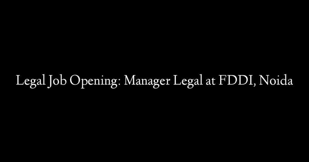 Legal Job Opening: Manager Legal at FDDI, Noida