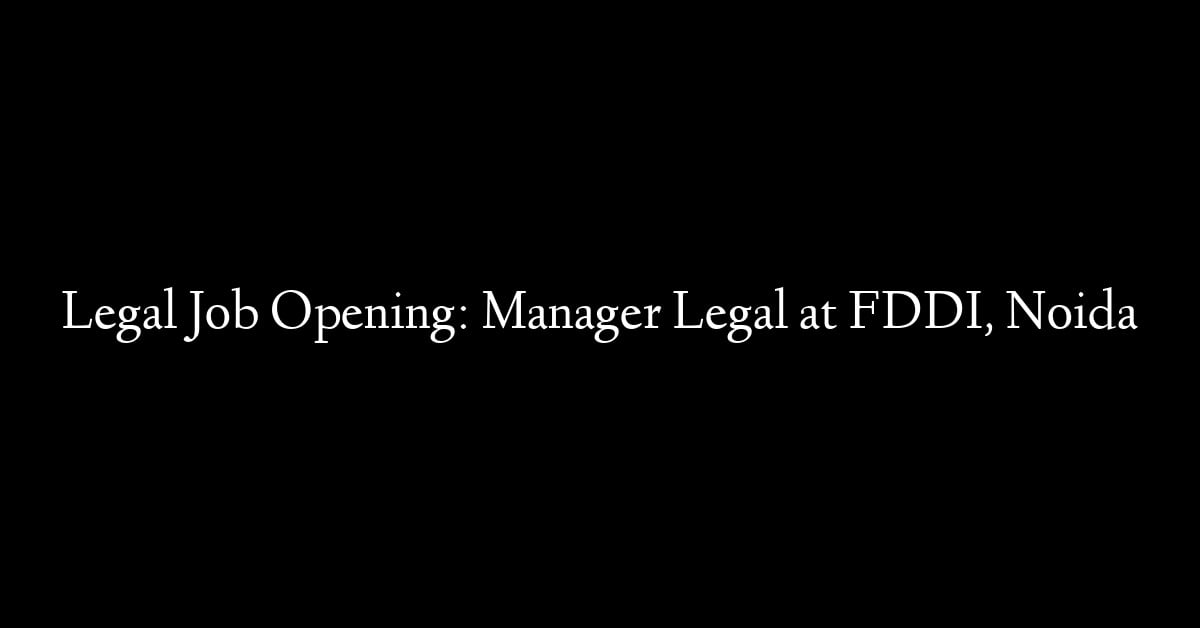 Legal Job Opening: Manager Legal at FDDI, Noida