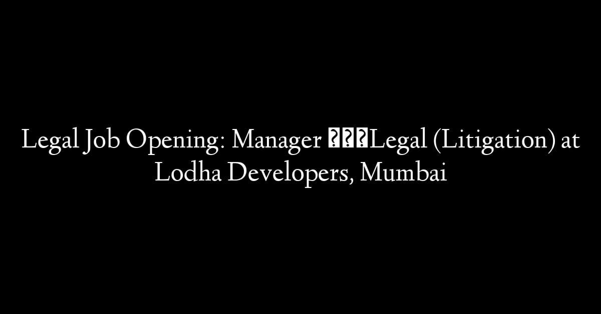 Legal Job Opening: Manager – Legal (Litigation) at Lodha Developers, Mumbai