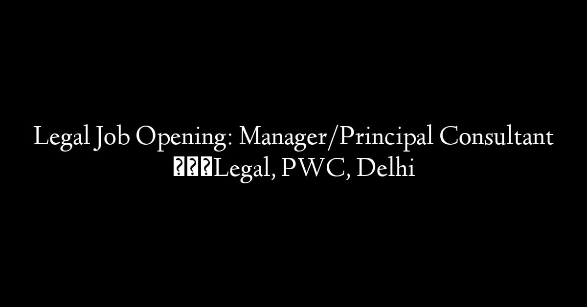 Legal Job Opening: Manager/Principal Consultant – Legal, PWC, Delhi