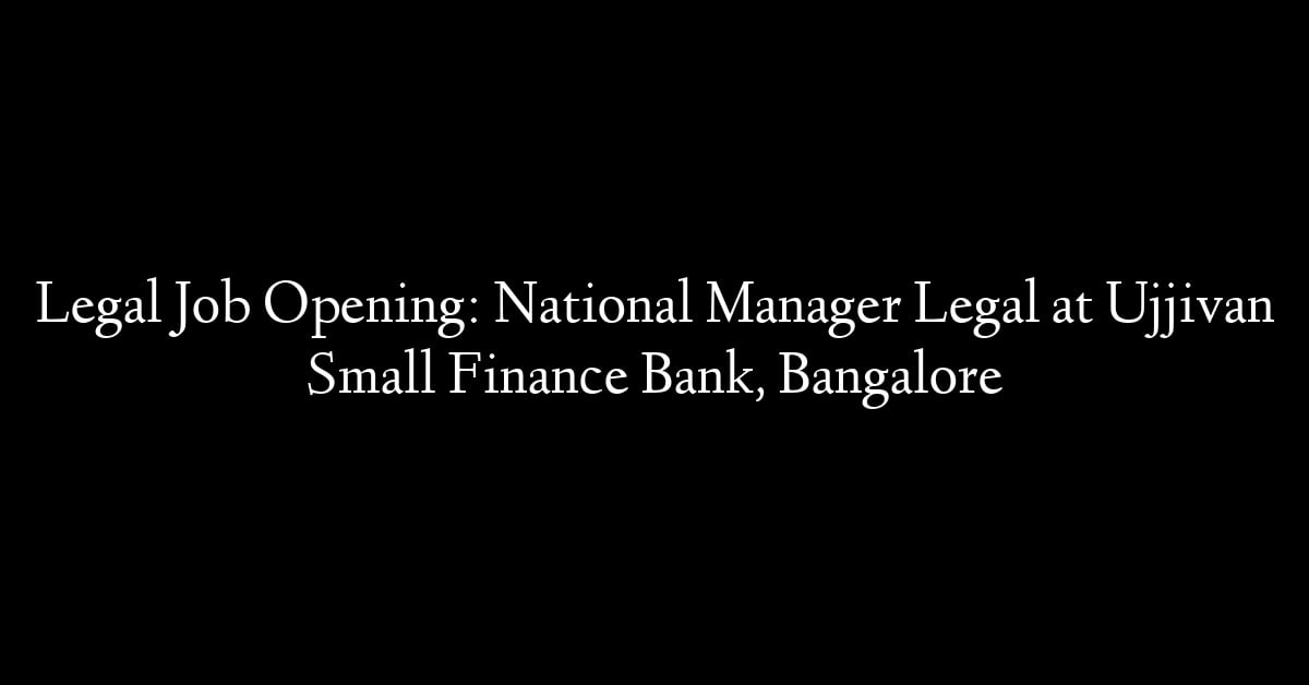 Legal Job Opening: National Manager Legal at Ujjivan Small Finance Bank, Bangalore