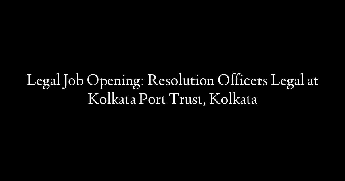 Legal Job Opening: Resolution Officers Legal at Kolkata Port Trust, Kolkata