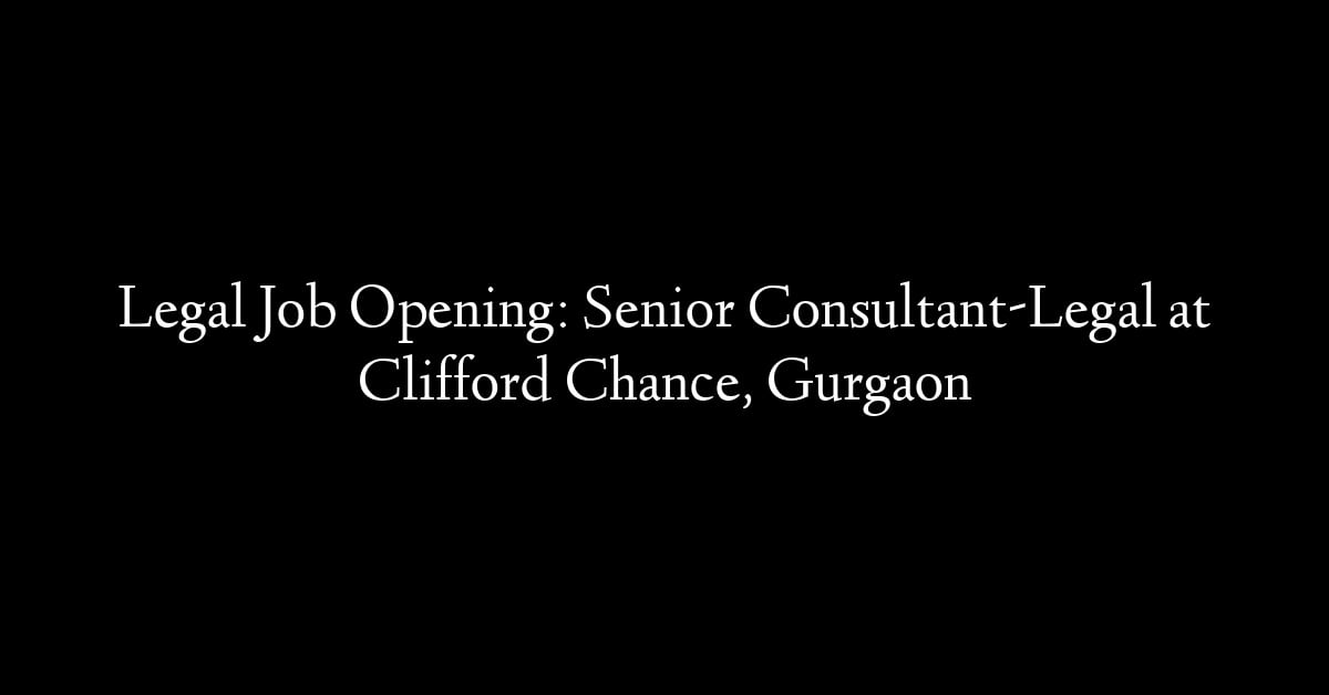 Legal Job Opening: Senior Consultant-Legal at Clifford Chance, Gurgaon