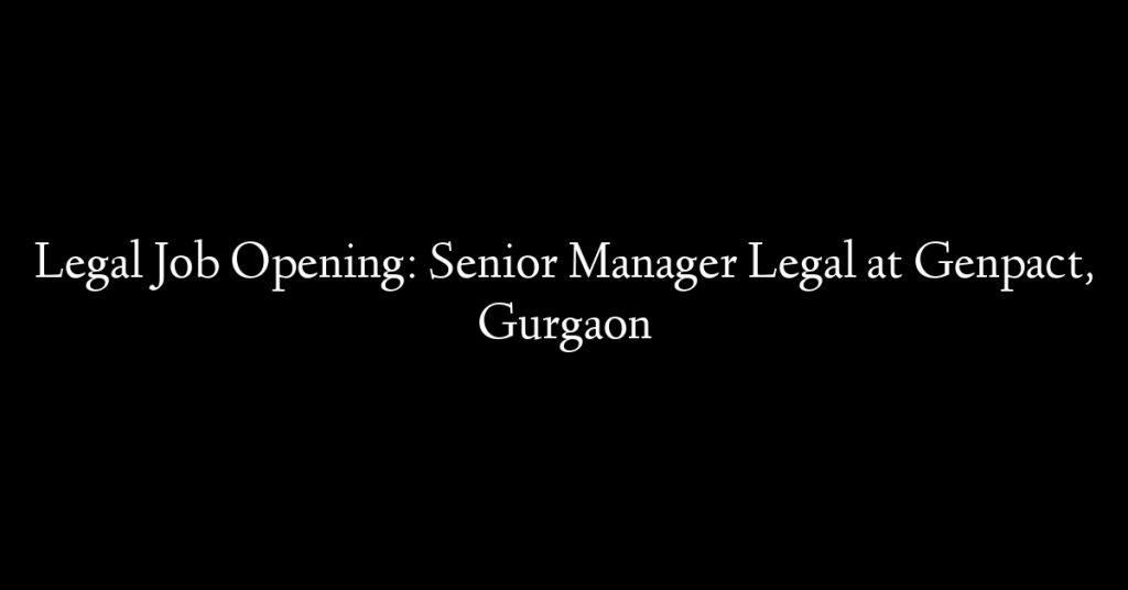Legal Job Opening: Senior Manager Legal at Genpact, Gurgaon