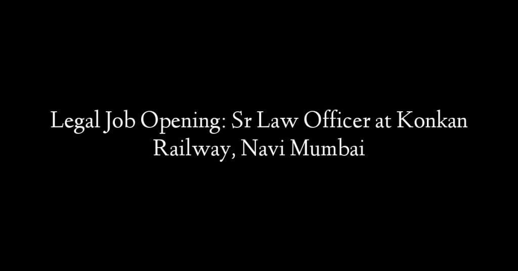 Legal Job Opening: Sr Law Officer at Konkan Railway, Navi Mumbai